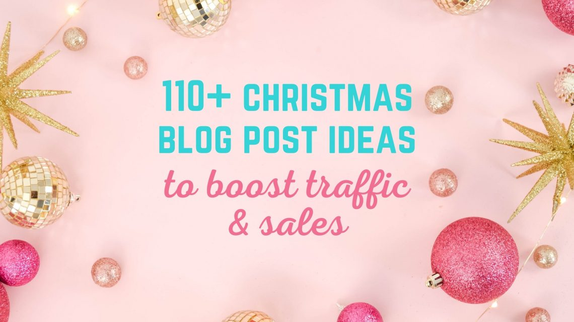 110+ christmas blog post ideas to boost traffic and sales